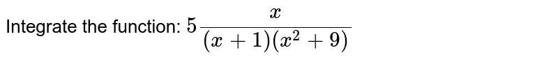 Integrate the function: `5x/((x+1)(x^2+9))`
