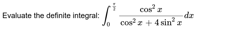 Evaluate the definite integral: `int_0^(pi/2) (cos^2x)/(cos^2x+4sin^2x)dx`