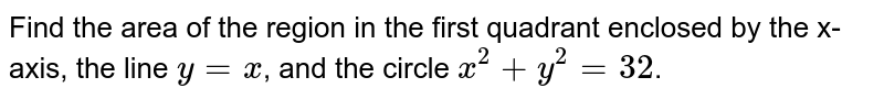 Find the area of the region in the first quadrant enclosed by the x-axis, the line `y = x`, and the circle `x^2+y^2 = 32`.