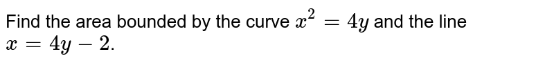 Find the area bounded by the curve `x^2 = 4y` and the line `x=4y-2`.