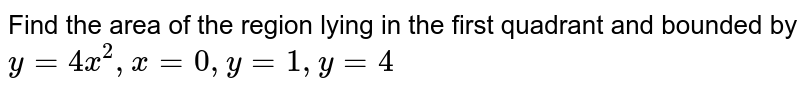 Find the area of the region lying in the first quadrant and bounded by `y = 4x^2, x = 0, y = 1, y = 4`