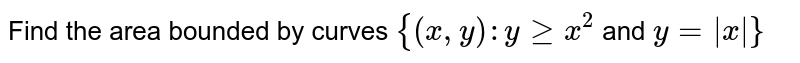 Find the area bounded by curves `{(x,y): ygex^2` and `y = |x|}`