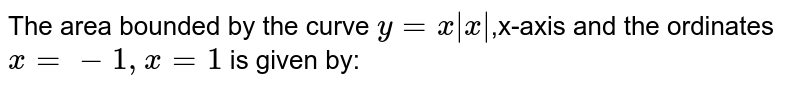 The area bounded by the curve `y = x|x|`,x-axis and the ordinates `x=-1, x=1` is given by: