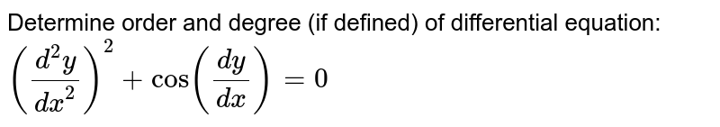 Determine order and degree (if defined) of differential equation: `((d^2y)/dx^2)^2+cos(dy/dx) = 0`