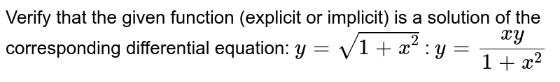 Verify that the given function (explicit or implicit) is a solution of the corresponding differential equation: `y = sqrt(1+x^2)` : `y = (xy)/(1+x^2)`