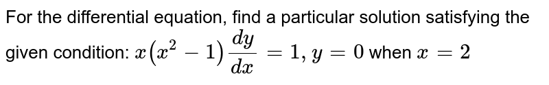 For the differential equation, find a particular solution satisfying the given condition: `x(x^2 - 1) (dy)/(dx) = 1, y = 0` when `x = 2`