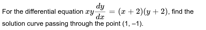 For the differential equation `xy (dy)/(dx) = (x+2)(y+2)`, find the solution curve passing through the point (1, –1).
