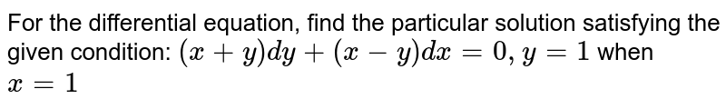 For the differential equation, find the particular solution satisfying the given condition: `(x+y)dy+(x-y)dx = 0, y = 1` when `x = 1`