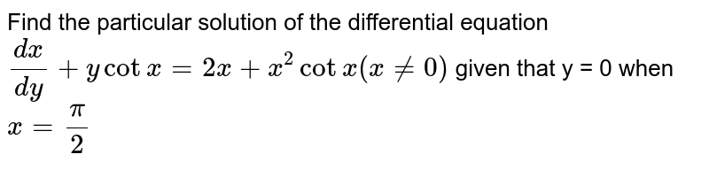 Find the particular solution of the differential equation `(dx)/(dy) + y cotx = 2x + x^2 cotx (x ne 0)` given that  y = 0 when `x = pi/2`