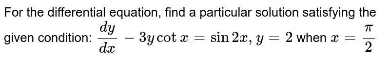 For the differential equation, find a particular solution satisfying the given condition:  `(dy)/(dx) - 3ycotx = sin2x, y = 2` when `x = pi/2`