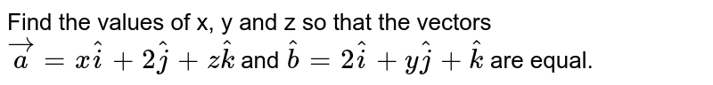 Find the values of x, y and z so that the vectors `vec a = x vec i+2 vec j + z vec k` and `vec b = 2 vec I + y vec j + vec k` are equal.