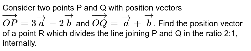Consider two points P and Q with position vectors `vec(OP) = 3veca-2vecb` and `vec(OQ) = veca + vecb`. Find the position vector of a point R which divides the line joining P and Q in the ratio 2:1,  internally.