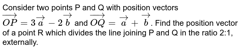 Consider two points P and Q with position vectors `vec(OP) = 3veca-2vecb` and `vec(OQ) = veca + vecb`. Find the position vector of a point R which divides the line joining P and Q in the ratio 2:1,  externally.