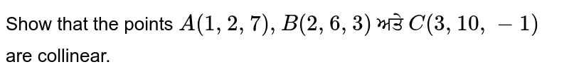 Show that the points `A(1,2,7), B(2,6,3)` ਅਤੇ `C(3,10,-1)` are collinear.