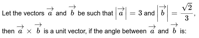 Let the vectors `veca` and `vecb` be such that ` veca  = 3` and ` vecb  = sqrt2/3`, then `vecaxxvecb` is a unit vector, if the angle between `veca` and `vecb` is: