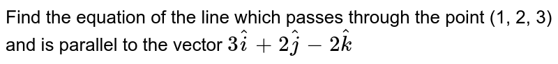 Find the equation of the line which passes through the point (1, 2, 3) and is parallel to the vector `3hati + 2hatj - 2hatk`