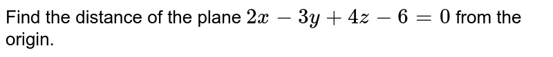 Find the distance of the plane `2x-3y+4z-6=0` from the origin.
