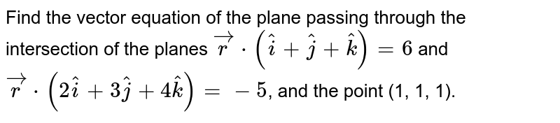 Find the vector equation of the plane passing through the intersection of the planes `vecr cdot (hati+hatj+hatk) = 6` and `vecr cdot(2hati + 3hatj+4hatk) = -5`, and the point (1, 1, 1).