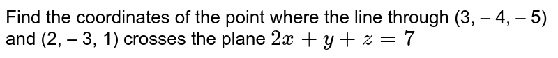 Find the coordinates of the point where the line through (3, – 4, – 5) and (2, – 3, 1) crosses the plane `2x+y+z=7`
