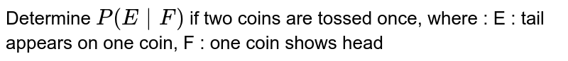 Determine `P(E F)`  if two coins are tossed once, where : E : tail appears on one coin, F : one coin shows head