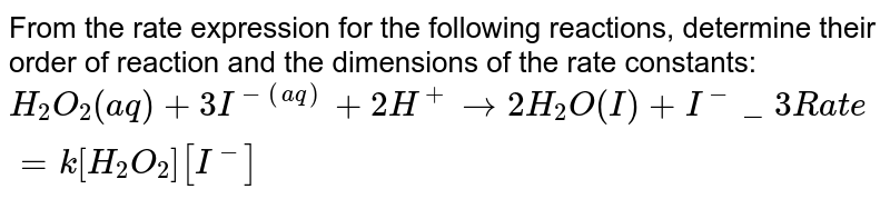 From the rate expression for the following reactions, determine their order of reaction and the dimensions of the rate constants: `H_2O_2 (aq) + 3I^- (aq) + 2H^+ rarr 2H_2O (I) + I^-_3 Rate = k[H_2O_2] [I^-]`