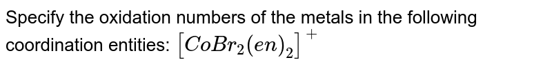 Specify the oxidation numbers of the metals in the following coordination entities: `[CoBr_2(en)_2]^+`