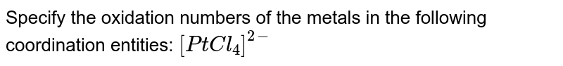 Specify the oxidation numbers of the metals in the following coordination entities: `[PtCl_4]^(2-)`