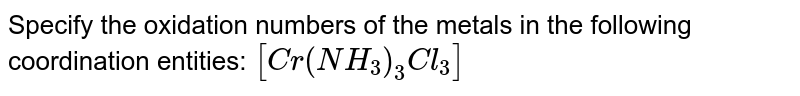 Specify the oxidation numbers of the metals in the following coordination entities: `[Cr(NH_3)_3Cl_3]`