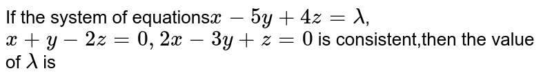 If the system of equations`x-5y+4z=lambda`,`x+y-2z=0,2x-3y+z=0` is consistent,then the value of `lambda` is