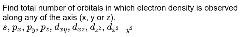 Find total number of orbitals in which electron density is observed along any of the axis (x, y or z). <br> `s,p_x, p_y, p_z, d_(xy), d_(xz), d_(z^2), d_(x^2 - y^2)`