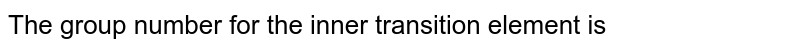 The group number for the inner transition element is
