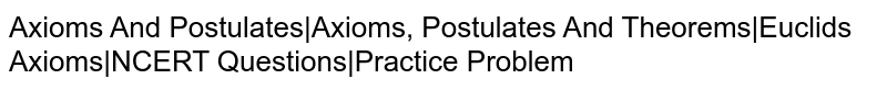 Axioms And Postulates|Axioms, Postulates And Theorems|Euclid's Axioms|NCERT Questions|Practice Problem