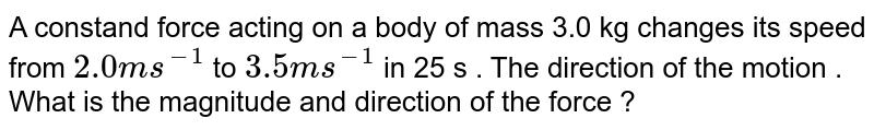 A constand  force  acting  on  a body  of  mass 3.0  kg  changes  its  speed  from  `2.0  ms^(-1) `  to `3.5   ms^(-1)`  in 25  s . The  direction  of the  motion  . What  is the  magnitude  and direction  of the force ?
