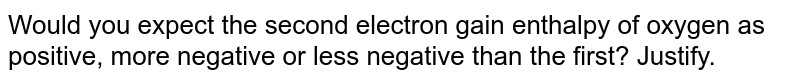 Would you expect the second electron gain enthalpy of oxygen as positive, more negative or less negative than the first  ? Justify.