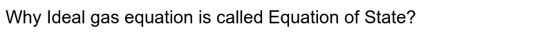 Why Ideal gas equation is called Equation of State ?