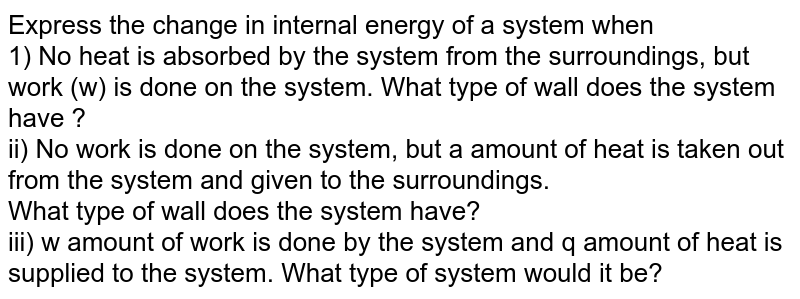 Express the change in internal energy of a system when <br> 1) No heat is absorbed by the system from the surroundings, but work (w) is done on the system. What type of wall does the system have ? <br> ii) No work is done on the system, but a amount of heat is taken out from the system and given to the surroundings. <br> What type of wall does the system have? <br> iii) w amount of work is done by the system and q amount of heat is supplied to the system. What type of system would it be?