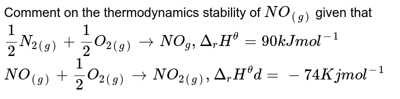 """Comment on the thermodynamic stability of `NO_(g)` given that <br> `1/2 N_(2(g))+1/2 O_(2(g)) to NO_(g) , triangle_(r) H^@=""""90kJ mol""""^(-1)` <br> `NO_(g)+1/2 O_(2(g)) to NO_(2(g)) , triangle_(r) H^@=-""""747kJ mol""""^(-1)`"""
