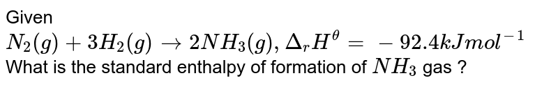 """Given `N_(2)(g) +3H_(2)(g) to 2NH_(3) (g), triangle_(r)H^@=""""- 92.4 kJ mol""""^(-1)`. What is the standard enthalpy of formation of `NH_3` gas ?"""