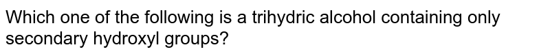 Which one of the following is a trihydric alcohol containing only secondary hydroxyl groups?