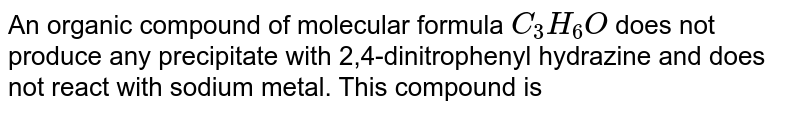 An organic compound of molecular formula `C_(3)H_(6)O` does not produce any precipitate with 2,4-dinitrophenyl hydrazine and does not react with sodium metal. This compound is