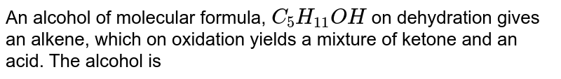 An alcohol of molecular formula, `C_(5)H_(11)OH` on dehydration gives an alkene, which on oxidation yields a mixture of ketone and an acid. The alcohol is