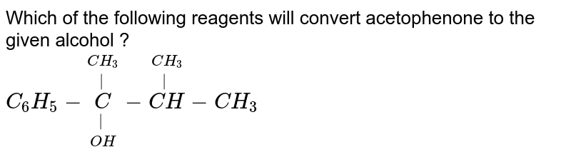 Which of the following reagents will convert acetophenone to the given alcohol ? <br> `C_(6)H_(5)-underset(OH)underset(|)overset(CH_(3))overset(|)(C)-overset(CH_(3))overset(|)(CH)-CH_(3)`