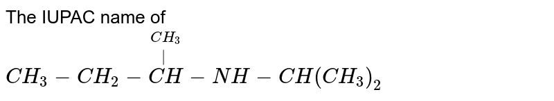 The IUPAC name of <br> `CH_(3)-CH_(2)-overset(CH_(3))overset( )(CH)-NH-CH(CH_(3))_(2)`