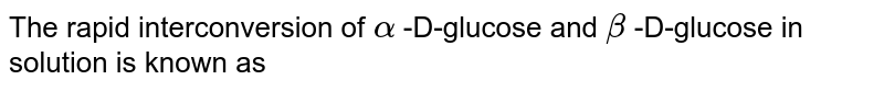 The rapid interconversion of `alpha` -D-glucose and `beta` -D-glucose in solution is known as