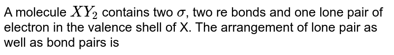 A molecule `XY_2` contains two `sigma`, two re bonds and one lone pair of electron in the valence shell of X. The arrangement of lone pair as well as bond pairs is