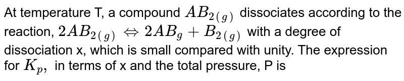 At temperature T, a compound `AB_(2(g))` dissociates according to the reaction, `2AB_(2(g)) Leftrightarrow 2AB_(g) +B_(2(g))` with a degree of dissociation x, which is small compared with unity. The expression for `K_p,` in terms of x and the total pressure, P is