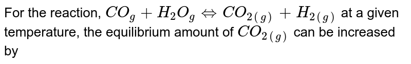 For the reaction, `CO_(g) + H_(2)O_(g) Leftrightarrow CO_(2(g))+H_(2(g))` at a given temperature, the equilibrium amount of `CO_(2(g))` can be increased by