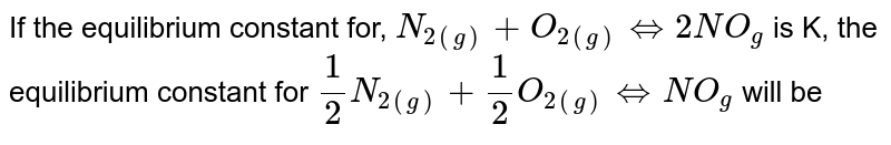 If the equilibrium constant for, `N_(2(g))+O_(2(g)) Leftrightarrow 2NO_(g)` is K, the equilibrium constant for `1/2 N_(2(g)) +1/2 O_(2(g)) Leftrightarrow NO_(g)` will be