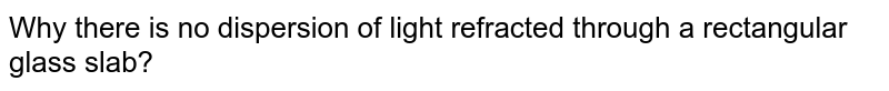 Why there is no dispersion of light refracted through a rectangular glass slab?
