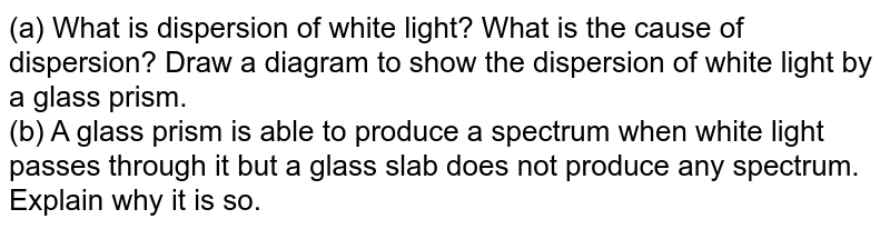 (a) What is dispersion of white light? What is the cause of dispersion? Draw a diagram to show the dispersion of white light by a glass prism. <br> (b) A glass prism is able to produce a spectrum when white light passes through it but a glass slab does not produce any spectrum. Explain why it is so.